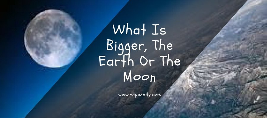 What Is Bigger, The Earth Or The Moon