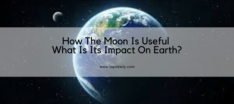How The Moon Is Useful And What Is Its Impact On Earth-