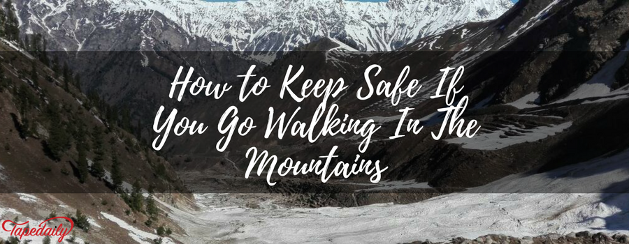 How to Keep Safe If You Go Walking In The Mountains