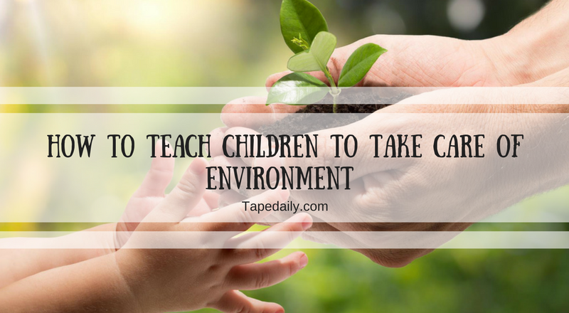 HOW TO TEACH CHILDREN TO TAKE CARE OF ENVIRONMENT