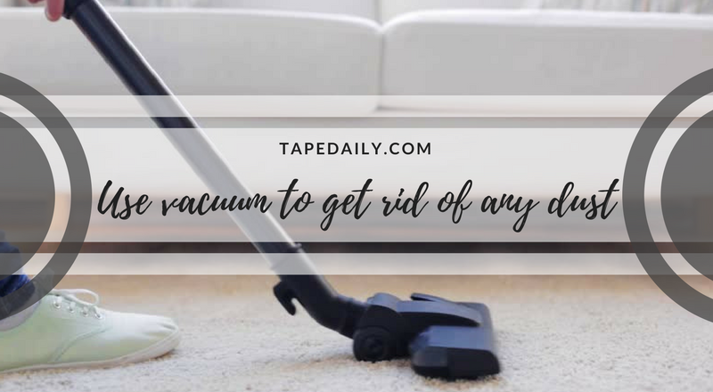 Use vacuum to get rid of any dust