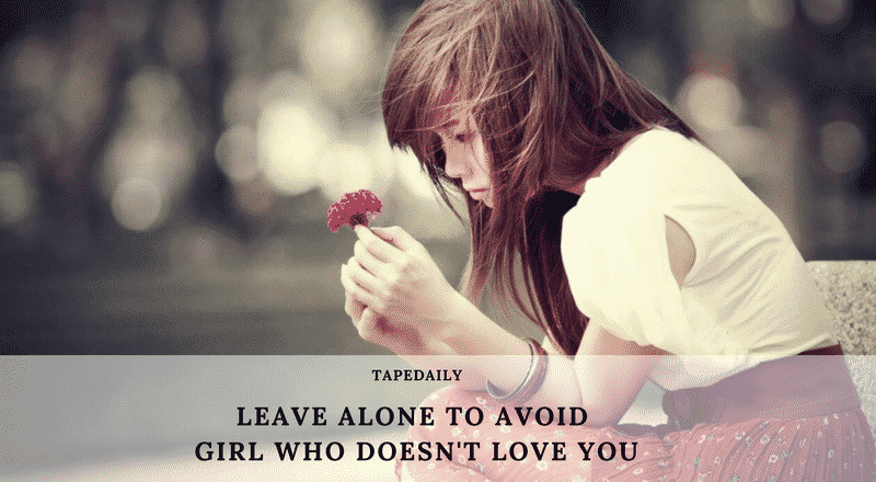 LEAVE ALONE TO AVOID GIRL WHO DOESN'T LOVE YOU
