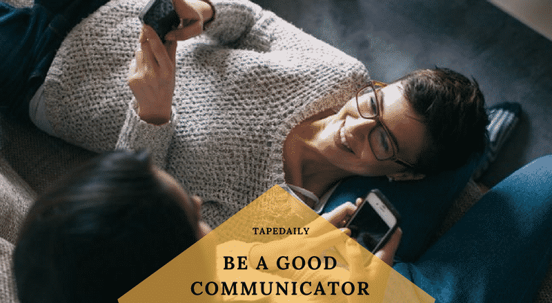 BE A GOOD COMMUNICATOR