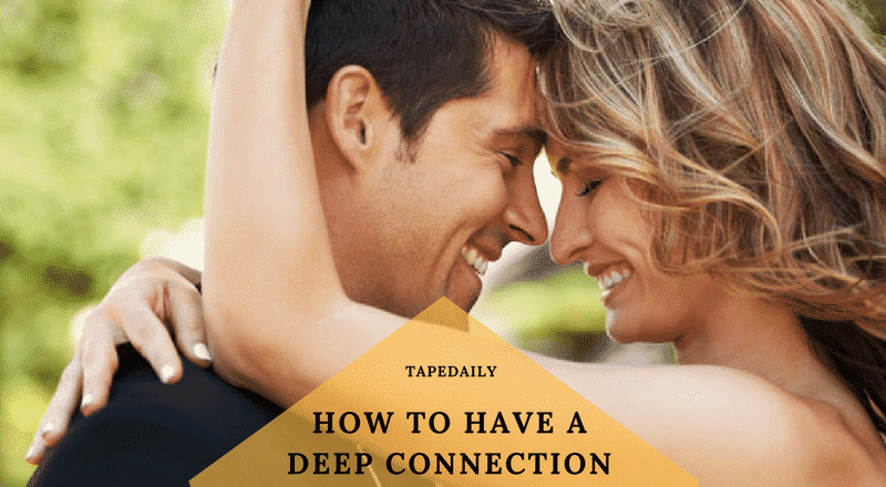 HOW TO HAVE A DEEP CONNECTION