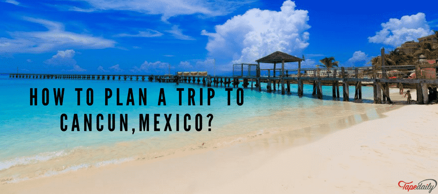 How To Plan A Trip To Cancun,Mexico