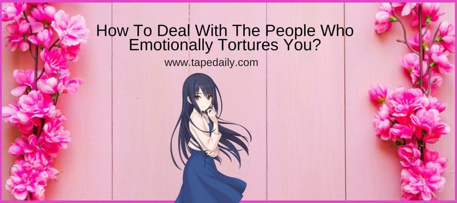 How To Deal With The People Who Emotionally Tortures You