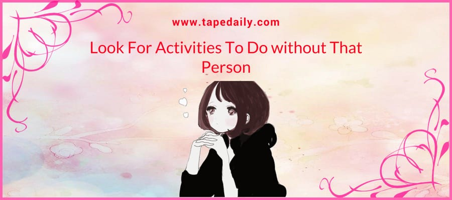 Look For Activities To Do without That Person