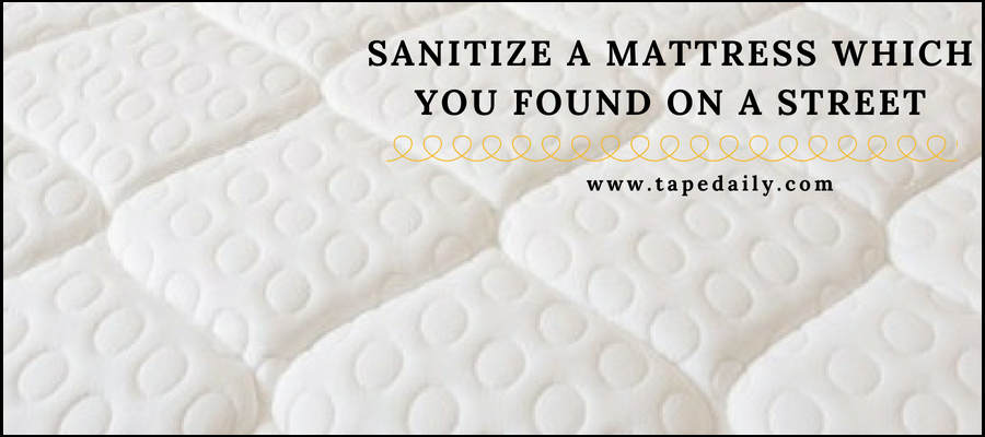 Sanitize a mattress which you found on street