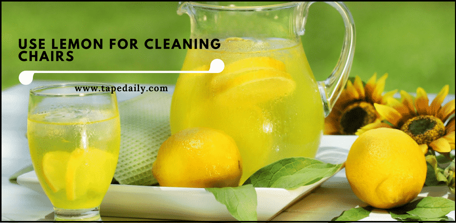 Use lemon for cleaning chairs