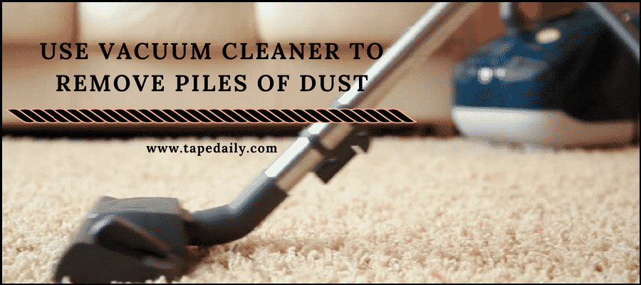 Use vacuum cleaner to remove piles of dust