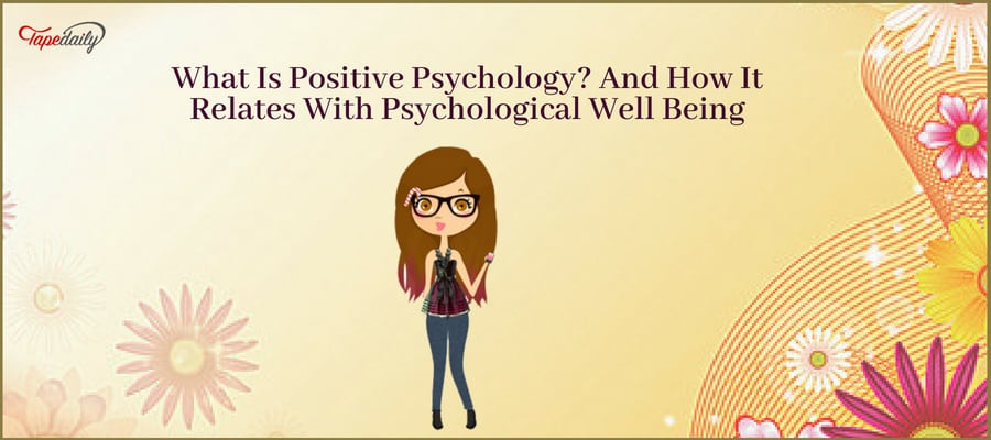 What Is Positive Psychology? And How It Relates With Psychological Well Being