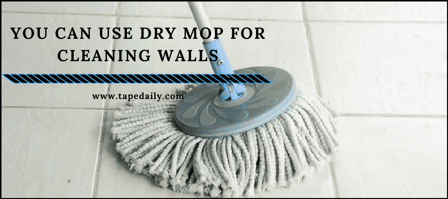You canuse dry mop for cleaning walls