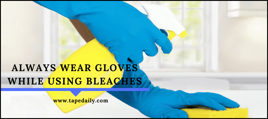 always wear gloves while using bleaches