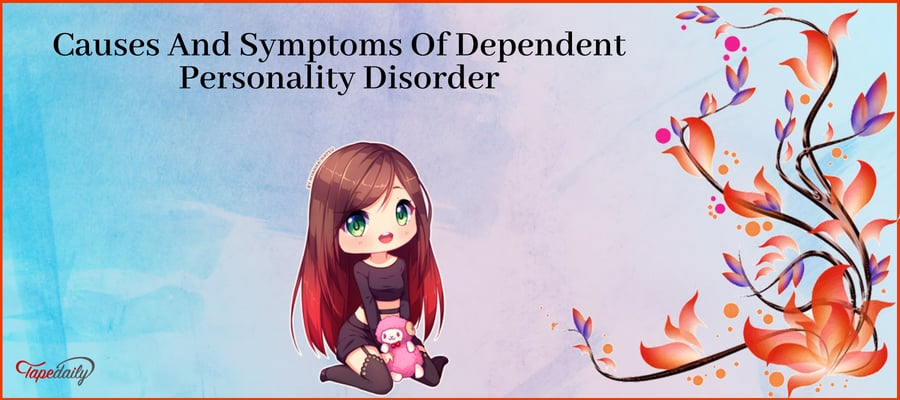 Causes And Symptoms Of Dependent Personality Disorder
