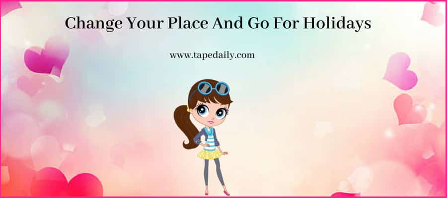Change Your Place And Go For Holidays