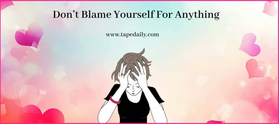 Don't Blame Yourself For Anything
