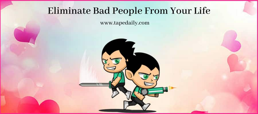 Eliminate Bad People From Your Life