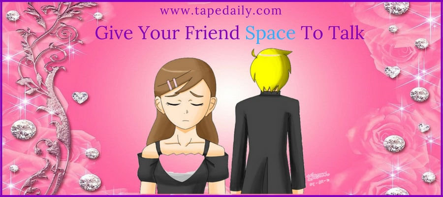 Give Your Friend Space To Talk