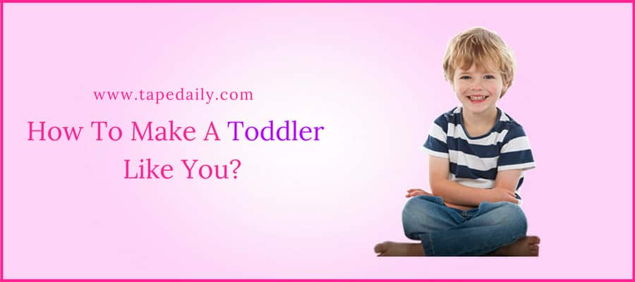 How To Make A Toddler Like You