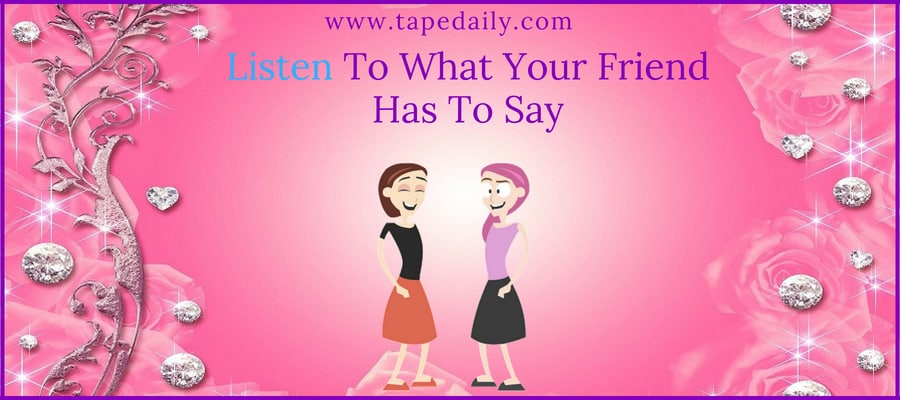 Listen To What Your Friend Has To Say