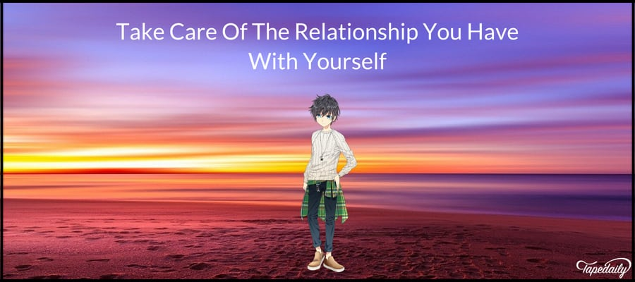 Take Care Of The Relationship You Have With Yourself