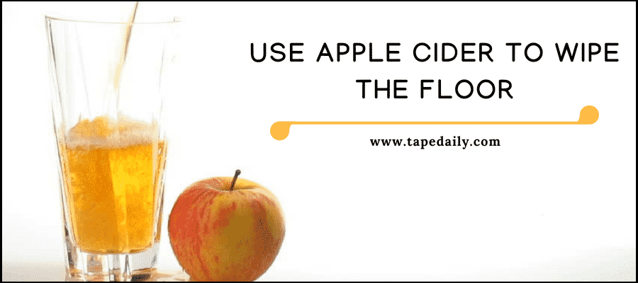 Use apple cider to wipe the floor