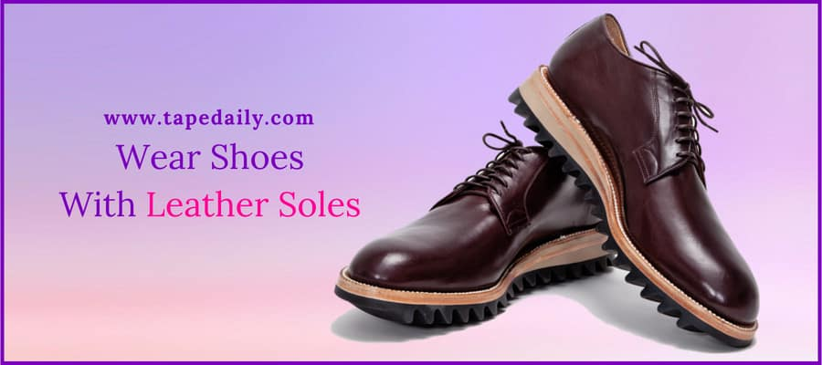 Wear Shoes With Leather Soles