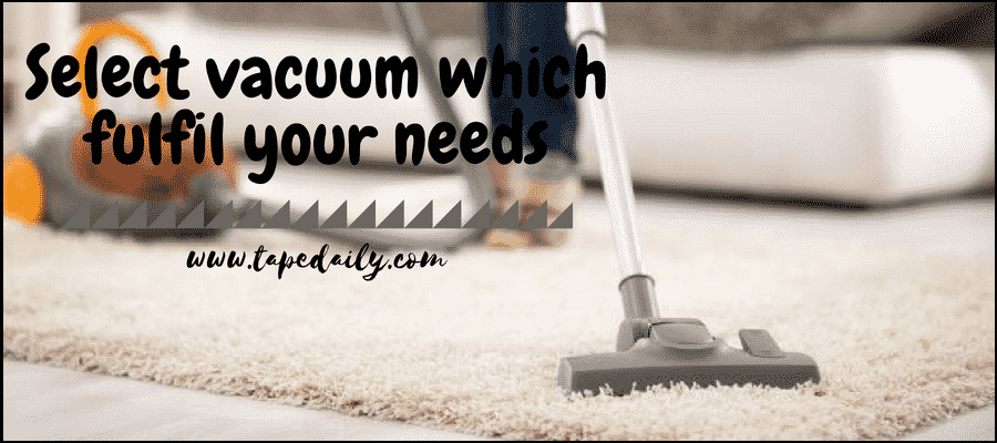 Select vacuum cleaner which fulfil your needs