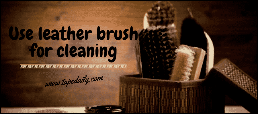 Use leather brush for cleaning