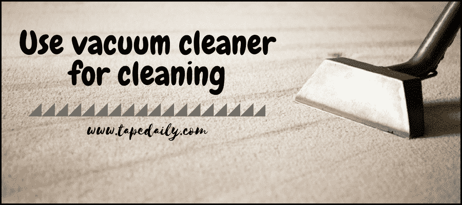 Use vacuum cleaner for cleaning