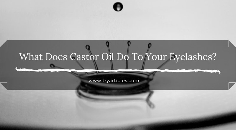 What Does Castor Oil Do To Your Eyelashes